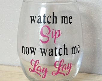 Watch me Sip now watch me Lay Lay wine glass