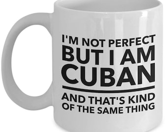 Cuban Mug - I'm not perfect but I am Cuban and that's kind of the same thing -  Coffee Mug - Unique Gift for Cuban