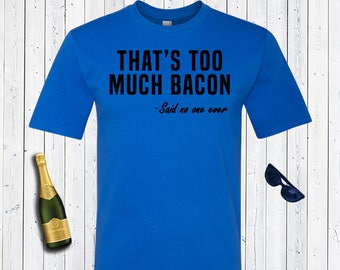 That's Too Much Bacon Said No One Ever Mens Shirt. Funny T-Shirt. Men's Shirt.