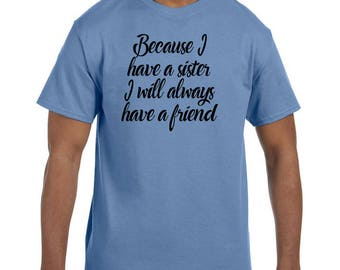 Funny Humor Tshirt Because I Have A Sister I will Always Have a Friend  model xx50606