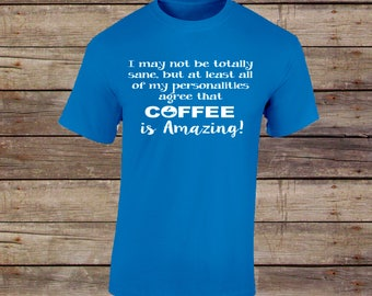 I may Not be totally Sane, but at least all of my personalities agree that coffee is amazing! Tshirt