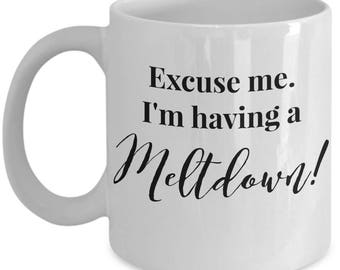 "Funny Mug - ""Excuse me. I'm having a Meltdown!"" - Tea Cup - Great Gag Gift - Ceramic"