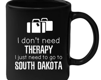 South Dakota - I Don't Need Therapy I Need To Go To South Dakota 11 oz Black Coffee Mug