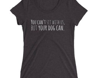 You Can't Sit With Us, But Your Dog Can. (women's triblend cotton shirt)