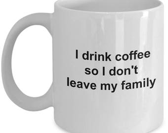 Funny Coffee Drinker's Gift Mug - I Drink Coffee So I Don't Leave My Family - 11oz and 15oz