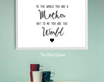 To the world you are a Mother. But to me you are the World print.