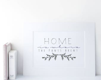 Home is Where the Pants Aren't. - Funny Quote - Typography - Housewarming Gift - Home decor - Preppy Prints