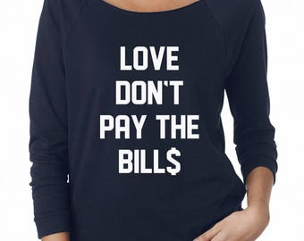 Love Don't Pay The Bills Shirt Quote Funny Women Shirt Graphic Top Women Sweatshirt Off Shoulder Sweatshirt Teen Sweatshirt Women Sweatshirt