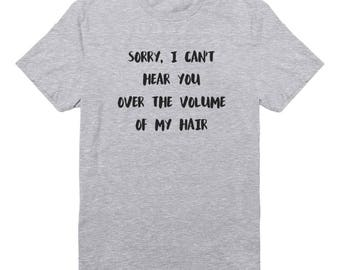 Sorry, I Can't Hear You Over The Volume Of My Hair Shirt Hipster Shirt Fashion Women Shirt Tees Men Shirt Teen Gifts Ladies Shirt Lady Shirt