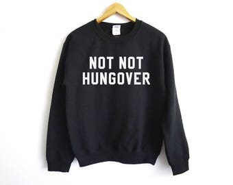 Not Not Hungover Sweater - Hangover Sweater - College Shirt - Drinking Sweatshirt - Funny Sweatshirt - Party Shirt - Tumblr Shirt - Party
