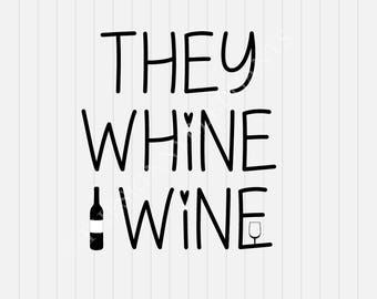 They Whine I Wine svg - Wine Lover svg - svg, dxf, eps, png, Pdf - Download - Cut File, Clipart - Cricut Explorer - Silhouette Cameo