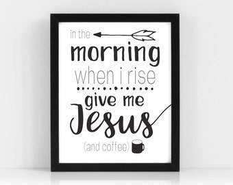 In the Morning When I Rise Give me Coffee & Jesus Printable, Christian Wall Art, Coffee Wall Art, Coffee Printable, Christian Printable
