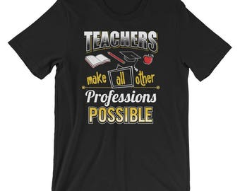Teacher UNISEX T-Shirt Teachers make all other professions possible Shirt Funny Teacher Gift