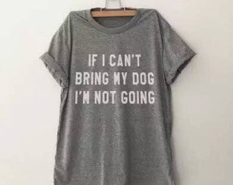 If I can't bring my dog I'm not going T-shirt available in Gray Pink White Black Perfect gift for Pet lovers or Dog owners