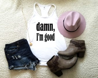 Damn I'm good graphic tank top in racerback for ladies and women funny graphic shirt women gift