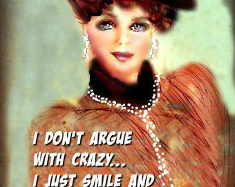DON'T ARGUE with CRAZY  by Anita of Zen to Zany..Prints, Cards .  (No Zen to Zany watermark on prints)