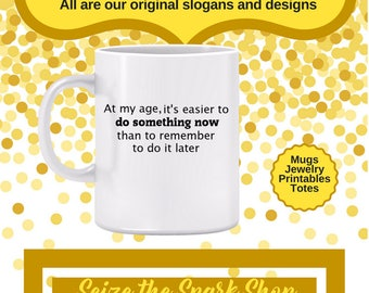 At my Age, It's Easier to Do Something Mug - gift for grandmother, senior moments, gift for grandfather, forgetfulness, getting older mug