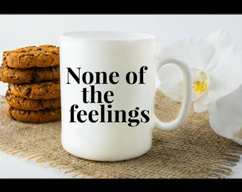 Inspirational Gift coffee mug - none of the feelings - Unique gift mug for solo friends
