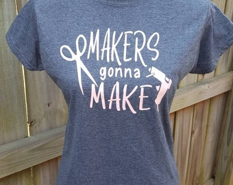 Makers Gonna Make T-shirt