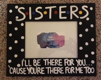 "Sisters I'll Be There For You... 5"" X 7"" Photo Slot Picture Frame Hand-Painted FRIENDS TV Show Larger Version"