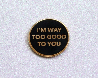 I'm Way Too Good To You Enamel Pin // Drizzy Drake Rihanna Quote // Gold Plated & Black