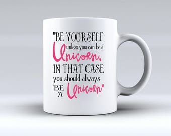 Be Yourself Unless You Can Be a Unicorn. In That Case You Should Always Be A Unicorn 11oz MUG