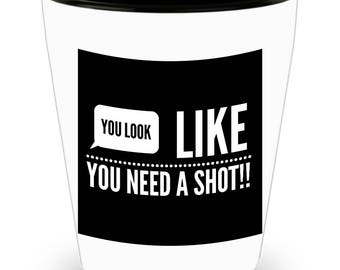 You Look Like You Need a Shot!!! Funny Saying on White Ceramic Shot Glass!