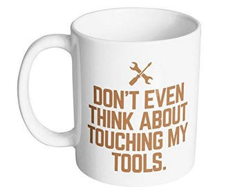 Don't Even Think About Touching My Tools Coffee Mug for Dad / Top Fathers Day Present Gift