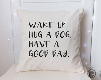Dog Lover Cushion Cover | 45 x 45 | Wake Up Hug A Dog Have A Good Day | Dog Lover Gift |