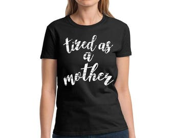 Tired As A Mother Shirt Mother tired Tshirt Mom Tired T shirt Mother's Day Tshirt