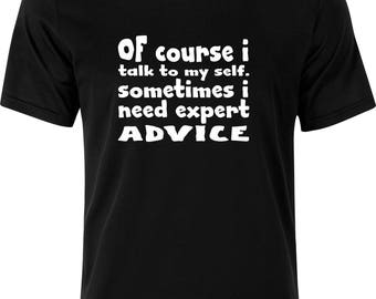 Of couse i talk to myself sometimes i need expert ADVICE gift christmas sarcastic funny 100% cotton t shirt