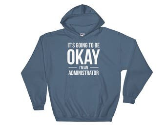 It's Going to Be Okay I'm an Administrator Hoodie, sweatshirt, Funny Birthday Gift for Administrator, Gift for Him, Gift for Her
