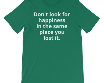 Don't look for happiness in the same place you lost it. (dark tees)