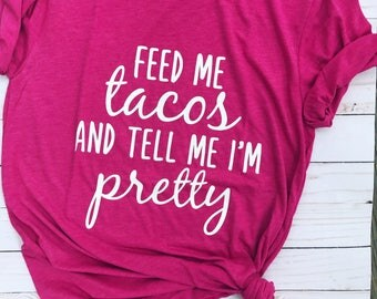 Feed me tacos - tacos - taco addict - tell me I'm pretty - taco tuesday  -cinco de Mayo - trendy tee