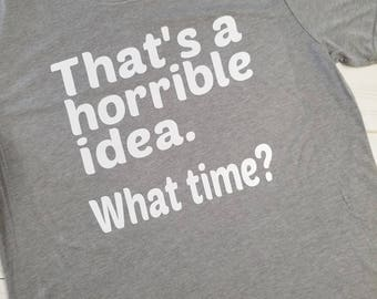 T-shirt- That's a horrible idea. What time? Choose your own color!