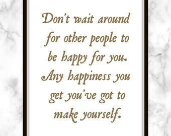 Don't wait around for other people to be happy for you. Any happiness you get you've got to make yourself. - Alice Walker - Quote - Print