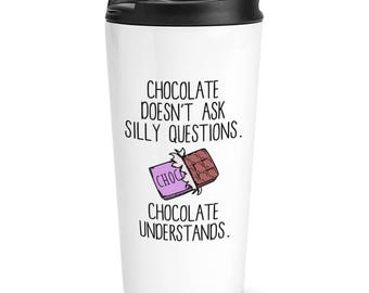 Chocolate Doesn't Ask Silly Questions Chocolate Understands Travel Mug Cup