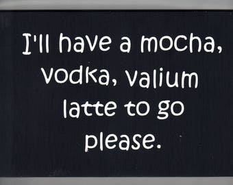 Funny wood sign, I'll have a mocha, vodka, valium, latte to go please. Drinking sign,Rustic Sign, Primitive Sign, Stressed out wall plaque