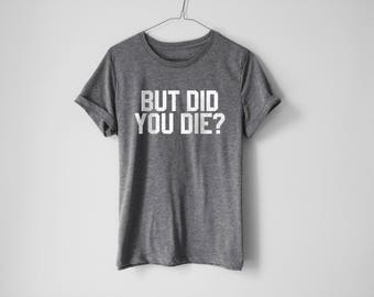 But Did You Die Shirt - Funny Shirt - Fitness Shirt - Funny Fitness Shirt - Gym Tees - Gym Shirt - Fitness Tees - Funny Tees - Gym Outfit