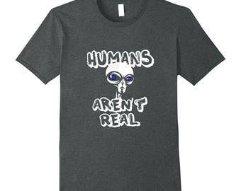 Alien Gift - Funny Alien Shirt - Alien Top - Outer Space Shirt - Alien Tee - Humans Aren't Real