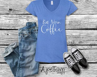 But Now Coffee V-Neck T-Shirt - Not before coffee shirt - Coffee First Tee - Coffee Lovers - gift for her - Lots of colors and sizes