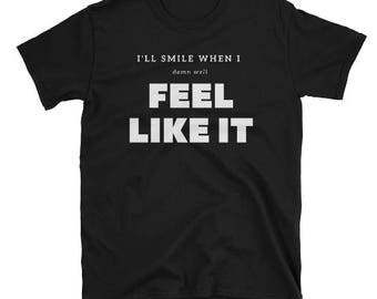 I'll Smile When I Feel Like It T-Shirt - Feminist Shirt