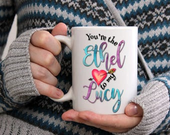 You're the Ethel to My Lucy Mug, Lucy Fan Mug, Watercolor Best Friend Cup, Gift Wrapping Included, Coffee Tea Cocoa 15 and 11 oz