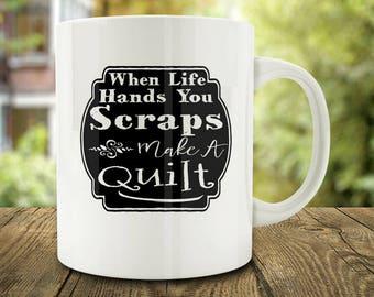 When Life Hands You Scraps, Make A Quilt Mug, Quilters Mug (C136)