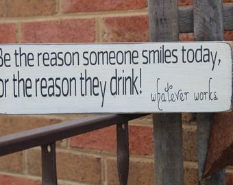 Be the reason someone smiles today..or the reason they drink wood sign, kitchen sign, funny sign, farmhouse sign, family sign, rustic sign