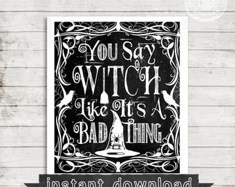 HALLOWEEN PRINTABLE, You Say Witch Like It's A Bad Thing, Instant Download, Halloween Funny, Funny Sign, Halloween Witch, Chalkboard