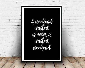 "A Weekend Wasted Is Never A Wasted Weekend -  8"" x 10"" - DIGITAL Download"