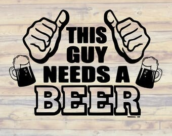 This Guy Needs A Beer SVG - This Guy Needs a Beer SVGs - This Guy Needs a Beer Decal - Beer Svg Cuts - Cut Files - Decals - cricut - Vinyl