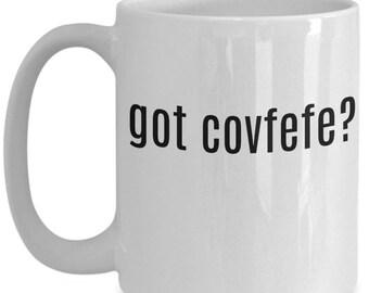 GOT COVFEFE? MUG funny silly dumb Coffee or Tea Mug Trump Text Typo 11 or 15 oz.  Great Gift!