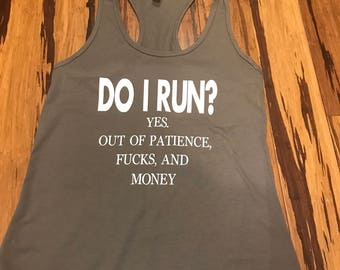 Do I Run? Yes! Out of patience, f#cks, and money racerback tank